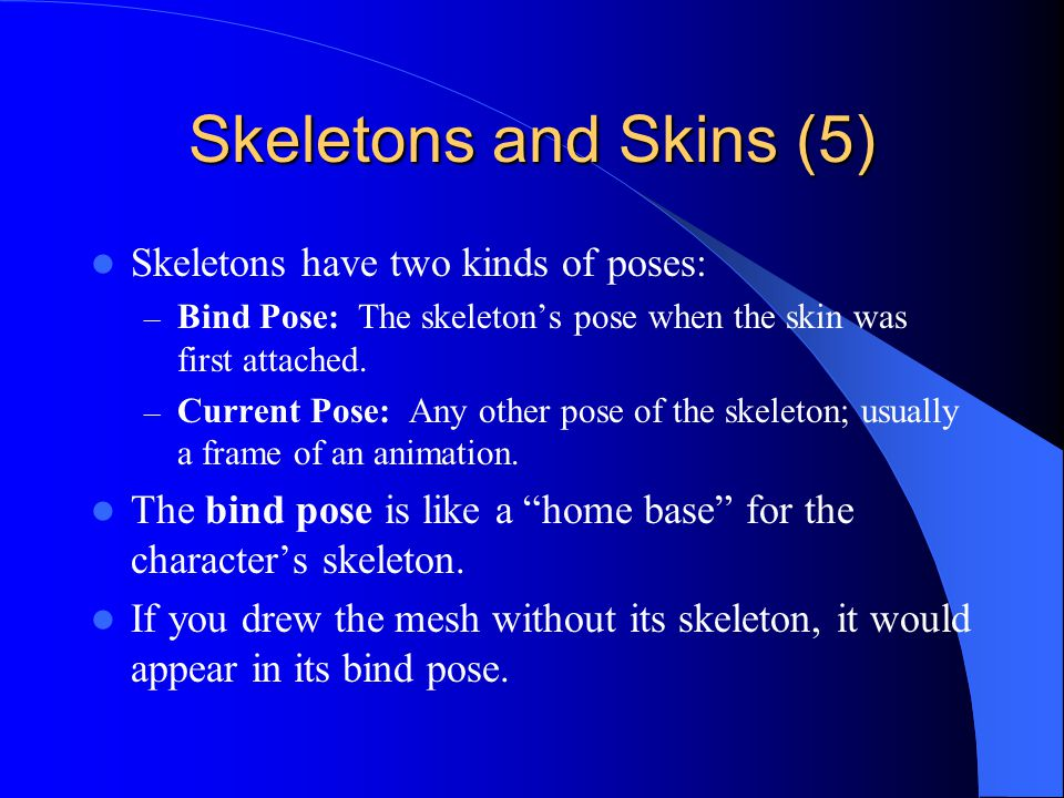 Skeletons and Skins (5) Skeletons have two kinds of poses: – Bind Pose: The skeletons pose when the skin was first attached.