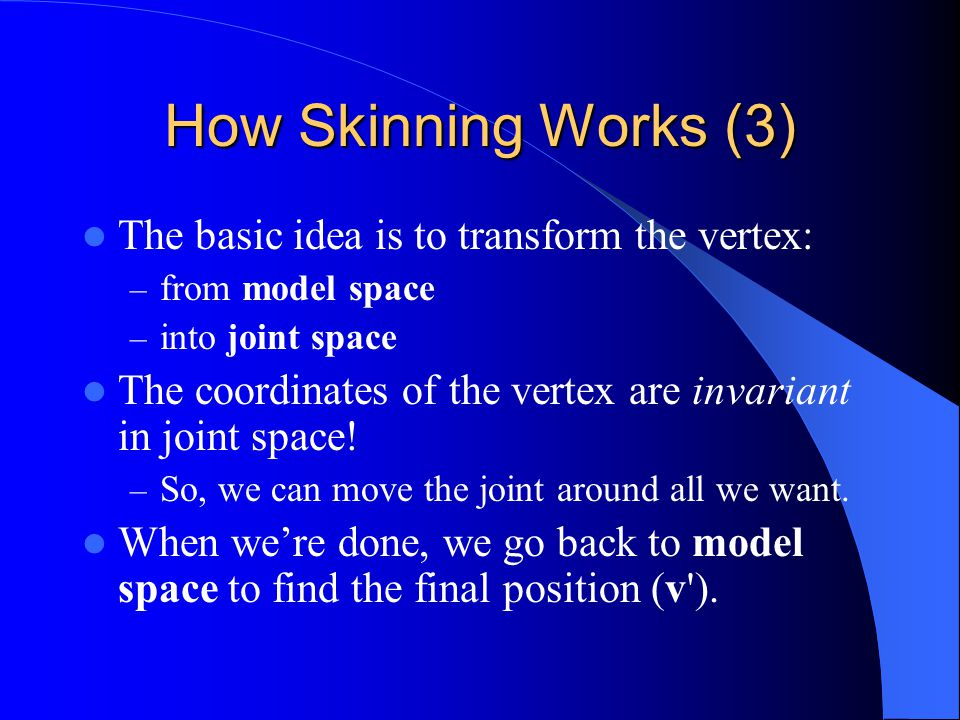 How Skinning Works (3) The basic idea is to transform the vertex: – from model space – into joint space The coordinates of the vertex are invariant in joint space.