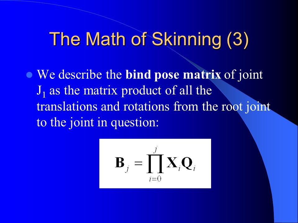 The Math of Skinning (3) We describe the bind pose matrix of joint J 1 as the matrix product of all the translations and rotations from the root joint to the joint in question: