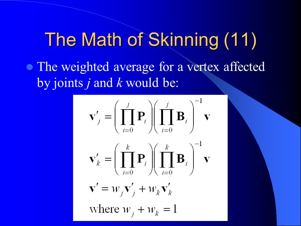 The Math of Skinning (11) The weighted average for a vertex affected by joints j and k would be:
