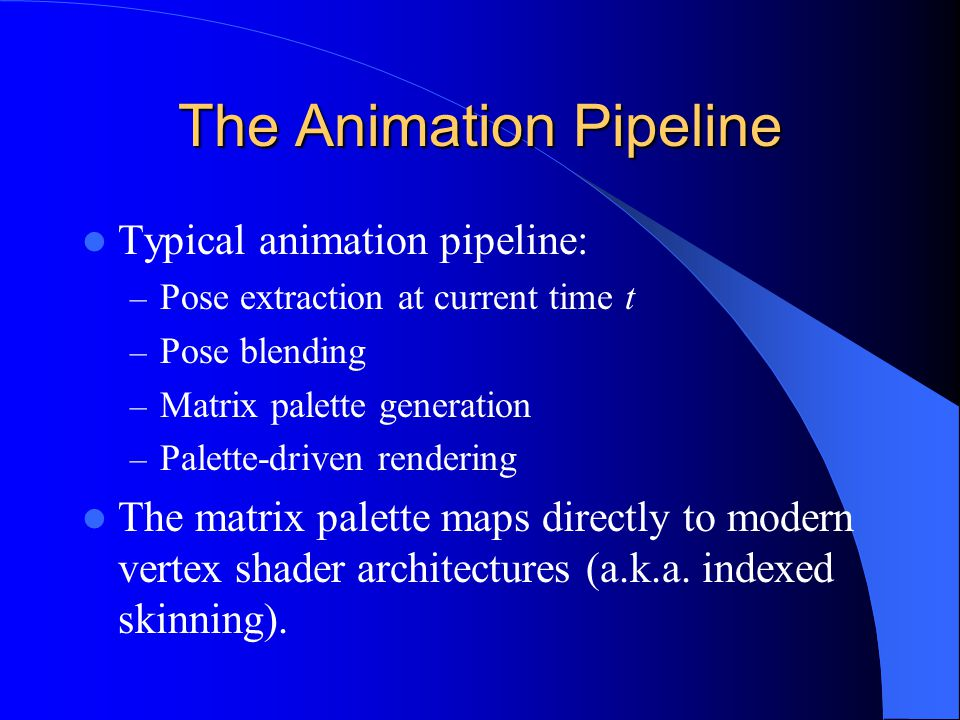 The Animation Pipeline Typical animation pipeline: – Pose extraction at current time t – Pose blending – Matrix palette generation – Palette-driven rendering The matrix palette maps directly to modern vertex shader architectures (a.k.a.