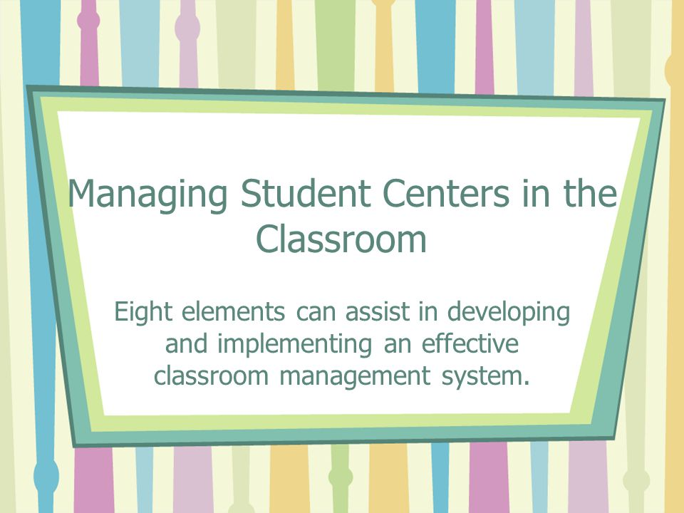 Managing Student Centers in the Classroom Eight elements can assist in developing and implementing an effective classroom management system.