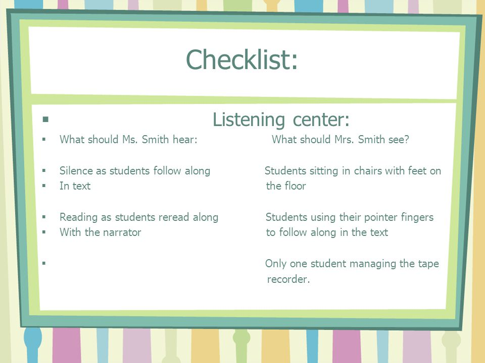 Checklist: Listening center: What should Ms. Smith hear: What should Mrs. Smith see? Silence as students follow along Students sitting in chairs with