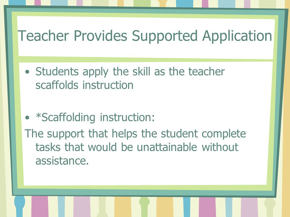 Teacher Provides Supported Application Students apply the skill as the teacher scaffolds instruction *Scaffolding instruction: The support that helps