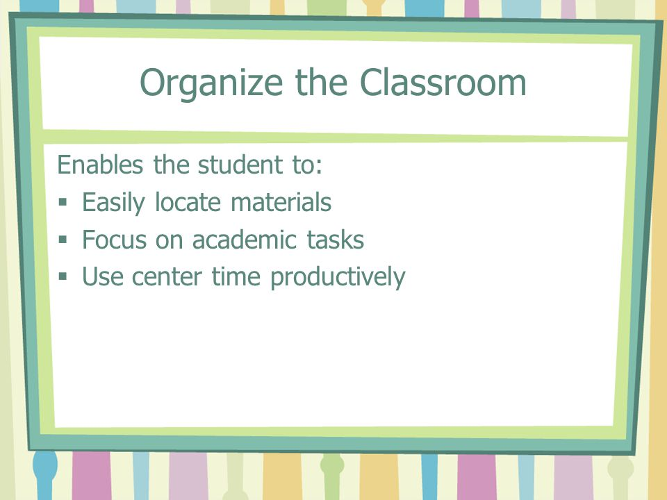 Organize the Classroom Enables the student to: Easily locate materials Focus on academic tasks Use center time productively