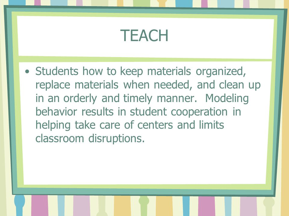 TEACH Students how to keep materials organized, replace materials when needed, and clean up in an orderly and timely manner. Modeling behavior results