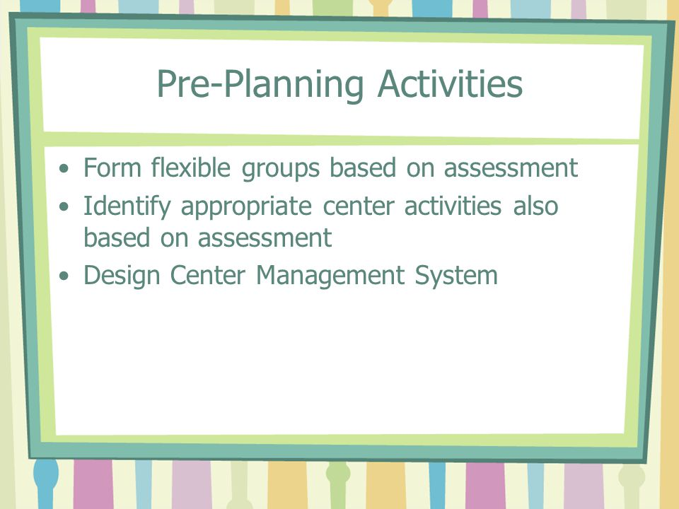 Pre-Planning Activities Form flexible groups based on assessment Identify appropriate center activities also based on assessment Design Center Managem