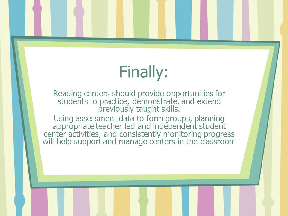Finally: Reading centers should provide opportunities for students to practice, demonstrate, and extend previously taught skills. Using assessment dat