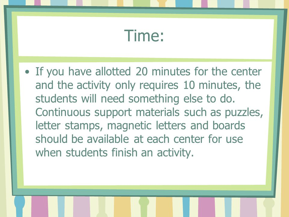 Time: If you have allotted 20 minutes for the center and the activity only requires 10 minutes, the students will need something else to do. Continuou