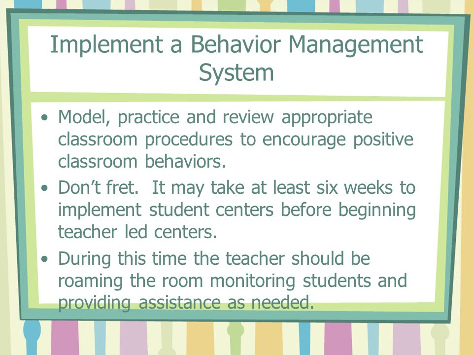 Implement a Behavior Management System Model, practice and review appropriate classroom procedures to encourage positive classroom behaviors. Dont fre