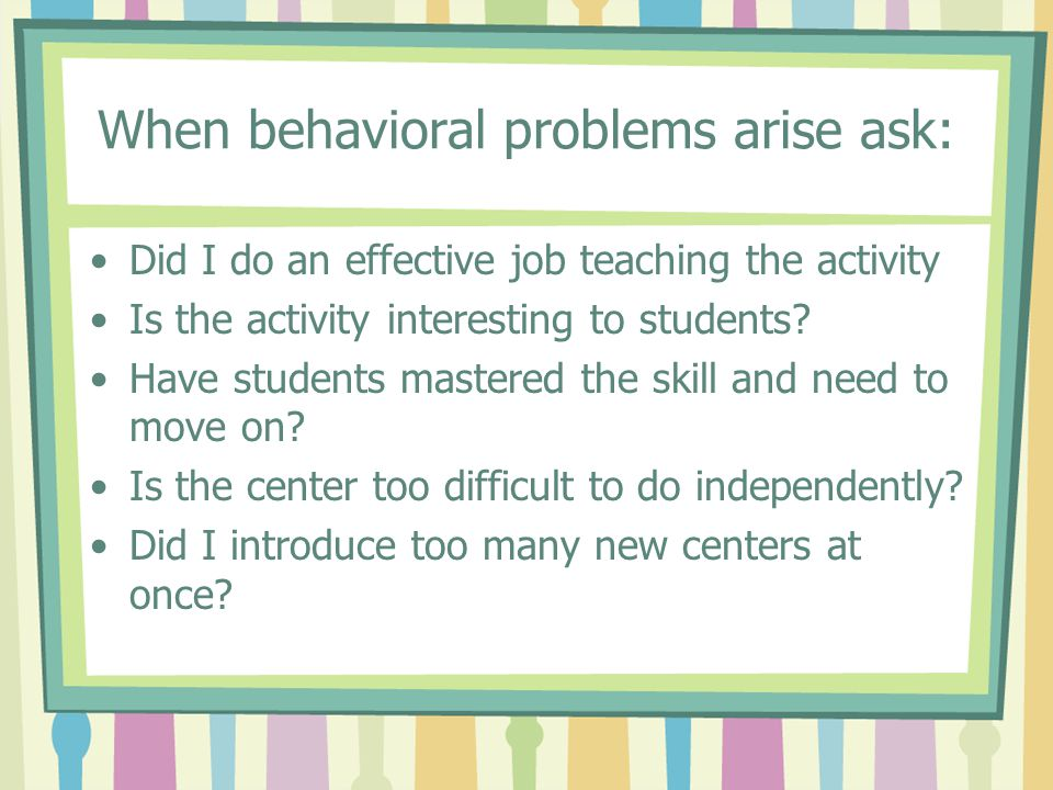 When behavioral problems arise ask: Did I do an effective job teaching the activity Is the activity interesting to students? Have students mastered th
