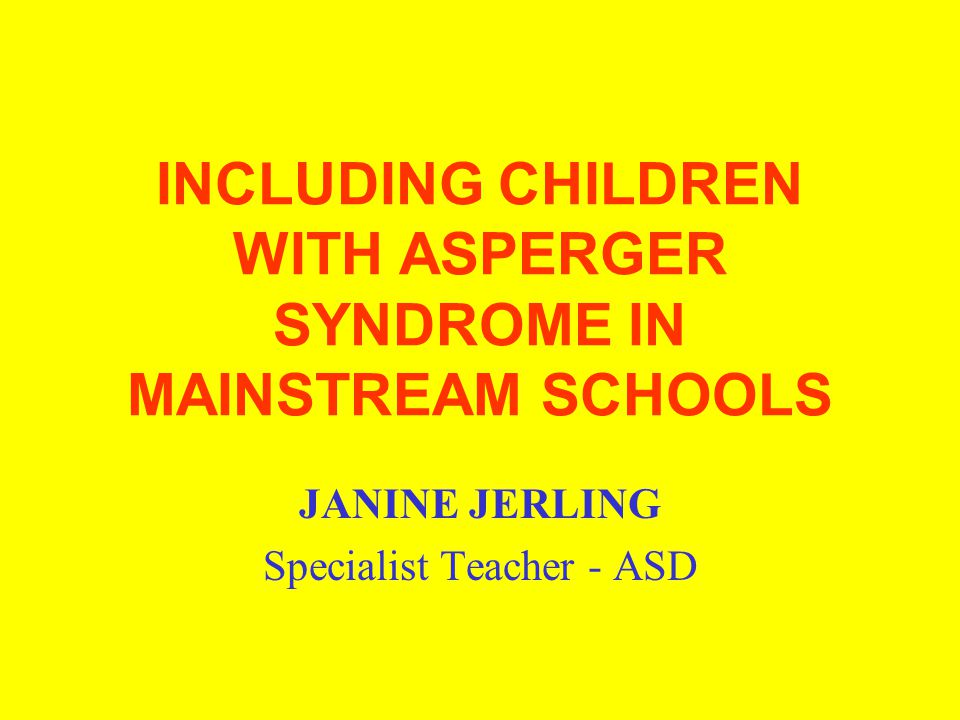 INCLUDING CHILDREN WITH ASPERGER SYNDROME IN MAINSTREAM SCHOOLS JANINE JERLING Specialist Teacher - ASD