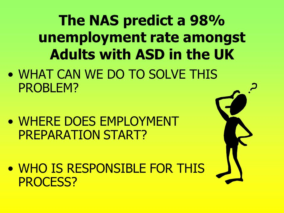 The NAS predict a 98% unemployment rate amongst Adults with ASD in the UK WHAT CAN WE DO TO SOLVE THIS PROBLEM? WHERE DOES EMPLOYMENT PREPARATION STAR