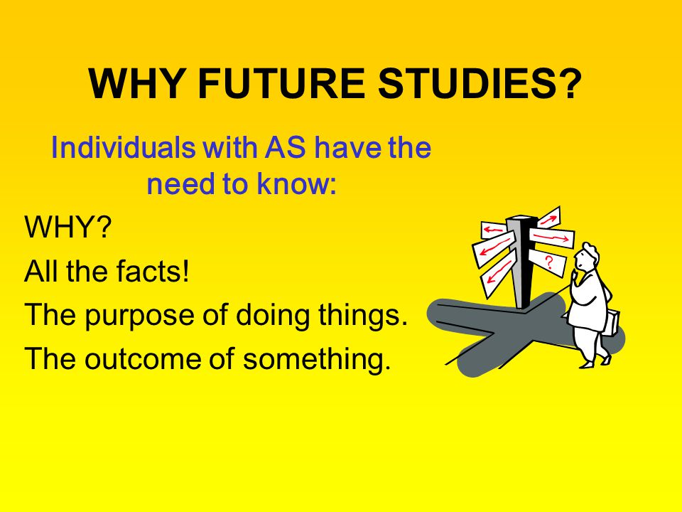 WHY FUTURE STUDIES? Individuals with AS have the need to know: WHY? All the facts! The purpose of doing things. The outcome of something.