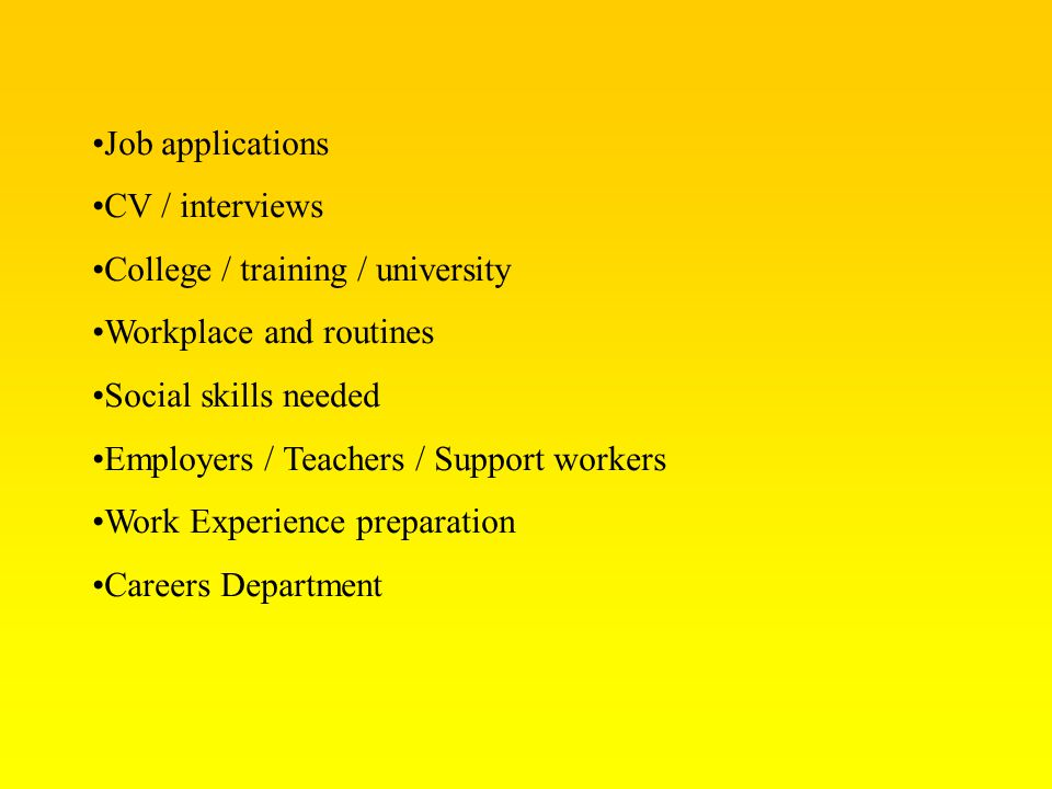 Job applications CV / interviews College / training / university Workplace and routines Social skills needed Employers / Teachers / Support workers Wo
