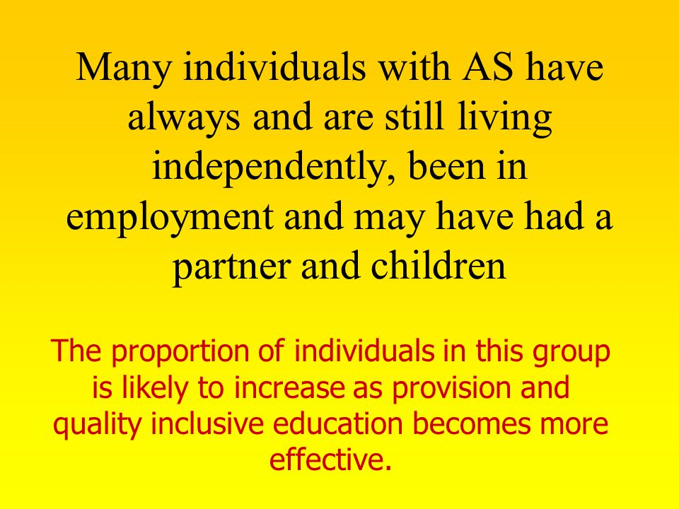 Many individuals with AS have always and are still living independently, been in employment and may have had a partner and children The proportion of