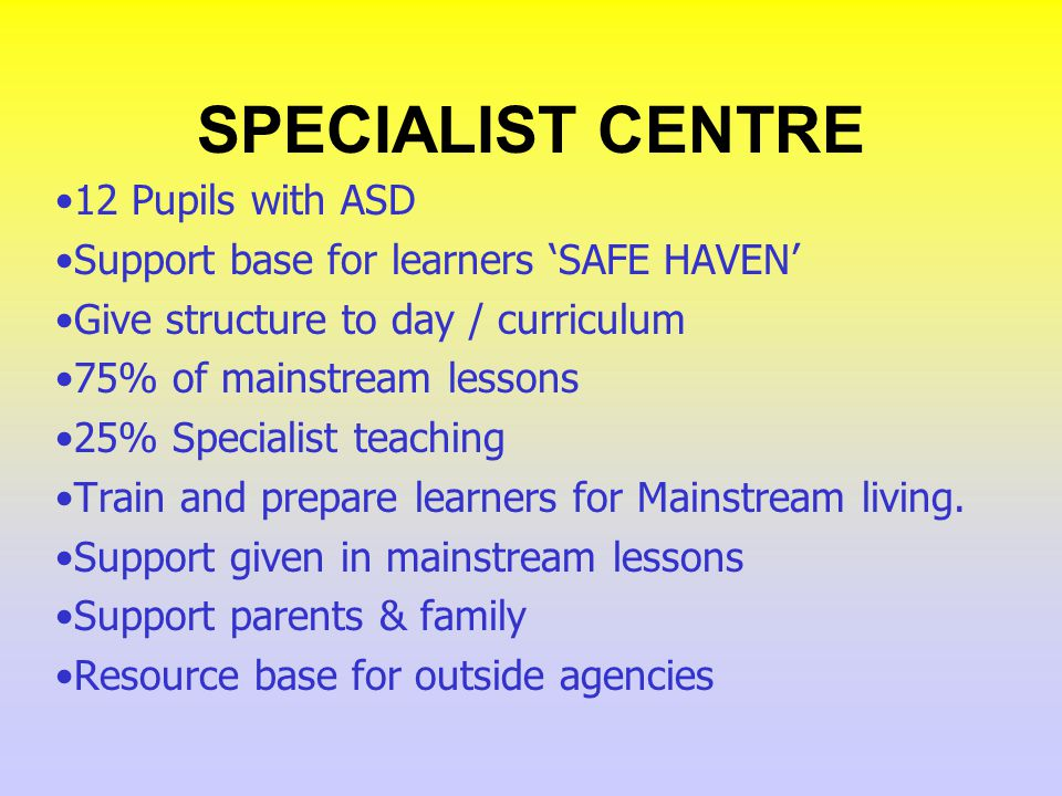 SPECIALIST CENTRE 12 Pupils with ASD Support base for learners SAFE HAVEN Give structure to day / curriculum 75% of mainstream lessons 25% Specialist