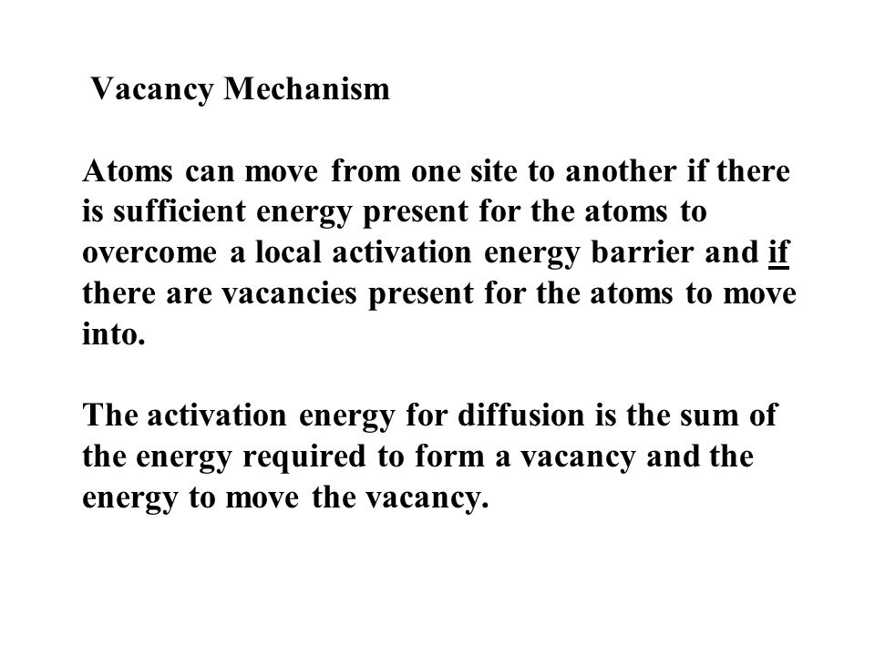 Vacancy Mechanism Atoms can move from one site to another if there is sufficient energy present for the atoms to overcome a local activation energy ba