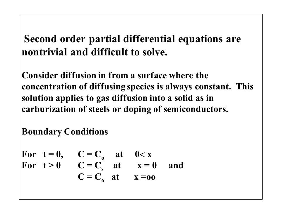 Second order partial differential equations are nontrivial and difficult to solve. Consider diffusion in from a surface where the concentration of dif