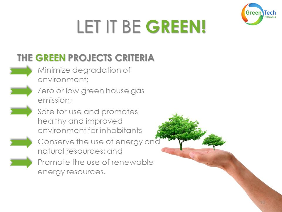 LET IT BE GREEN! THE GREEN PROJECTS CRITERIA Minimize degradation of environment; Zero or low green house gas emission; Safe for use and promotes heal