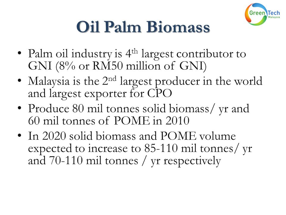 Oil Palm Biomass Palm oil industry is 4 th largest contributor to GNI (8% or RM50 million of GNI) Malaysia is the 2 nd largest producer in the world a