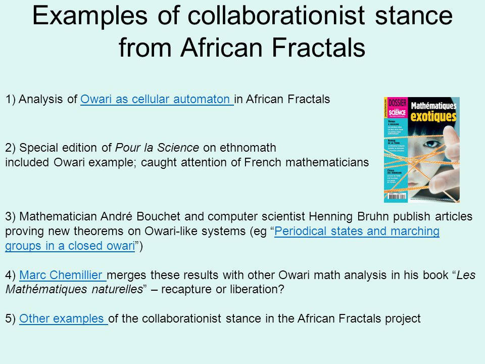 Examples of collaborationist stance from African Fractals 1) Analysis of Owari as cellular automaton in African FractalsOwari as cellular automaton 2) Special edition of Pour la Science on ethnomath included Owari example; caught attention of French mathematicians 3) Mathematician André Bouchet and computer scientist Henning Bruhn publish articles proving new theorems on Owari-like systems (eg Periodical states and marching groups in a closed owari)Periodical states and marching groups in a closed owari 4) Marc Chemillier merges these results with other Owari math analysis in his book Les Mathématiques naturelles – recapture or liberation Marc Chemillier 5) Other examples of the collaborationist stance in the African Fractals projectOther examples