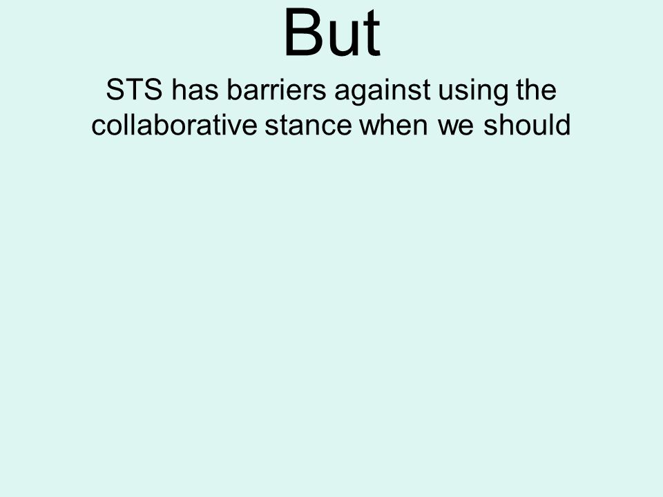 But STS has barriers against using the collaborative stance when we should