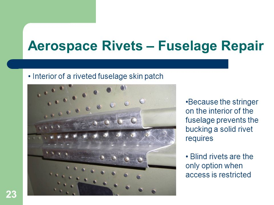 Aerospace Rivets – Fuselage Repair 23 Because the stringer on the interior of the fuselage prevents the bucking a solid rivet requires Blind rivets ar