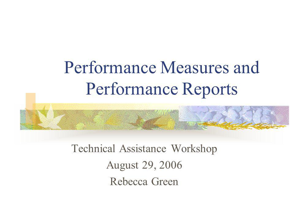 Performance Measures and Performance Reports Technical Assistance Workshop August 29, 2006 Rebecca Green
