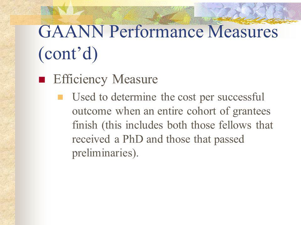 GAANN Performance Measures (contd) Efficiency Measure Used to determine the cost per successful outcome when an entire cohort of grantees finish (this includes both those fellows that received a PhD and those that passed preliminaries).
