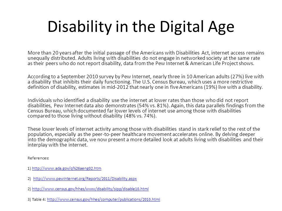 Disability in the Digital Age More than 20 years after the initial passage of the Americans with Disabilities Act, internet access remains unequally d