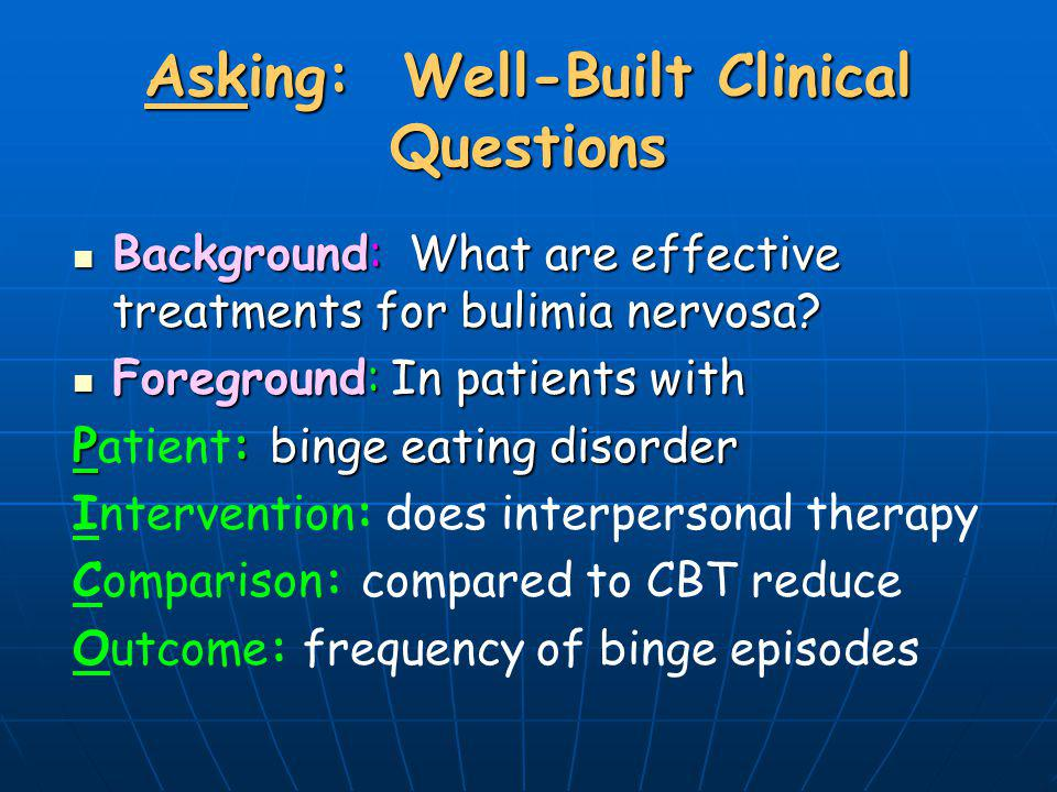 Asking: Well-Built Clinical Questions Background: What are effective treatments for bulimia nervosa? Background: What are effective treatments for bul