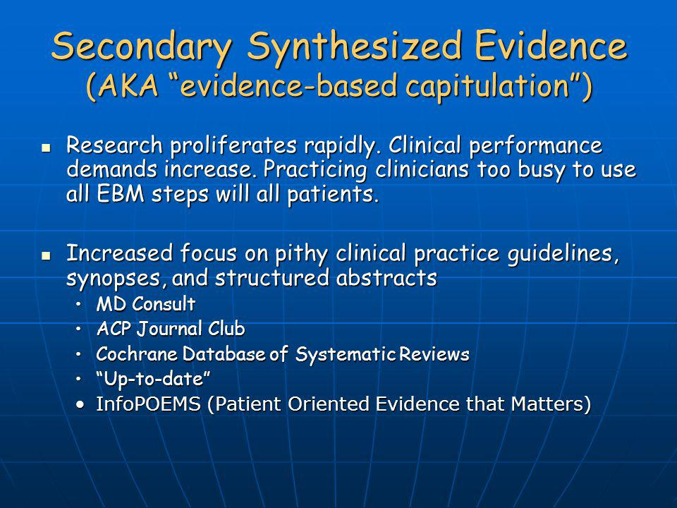 Secondary Synthesized Evidence (AKA evidence-based capitulation) Research proliferates rapidly. Clinical performance demands increase. Practicing clin