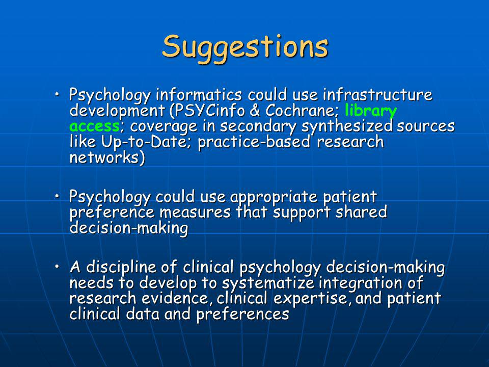 Suggestions Psychology informatics could use infrastructure development (PSYCinfo & Cochrane; ; coverage in secondary synthesized sources like Up-to-D