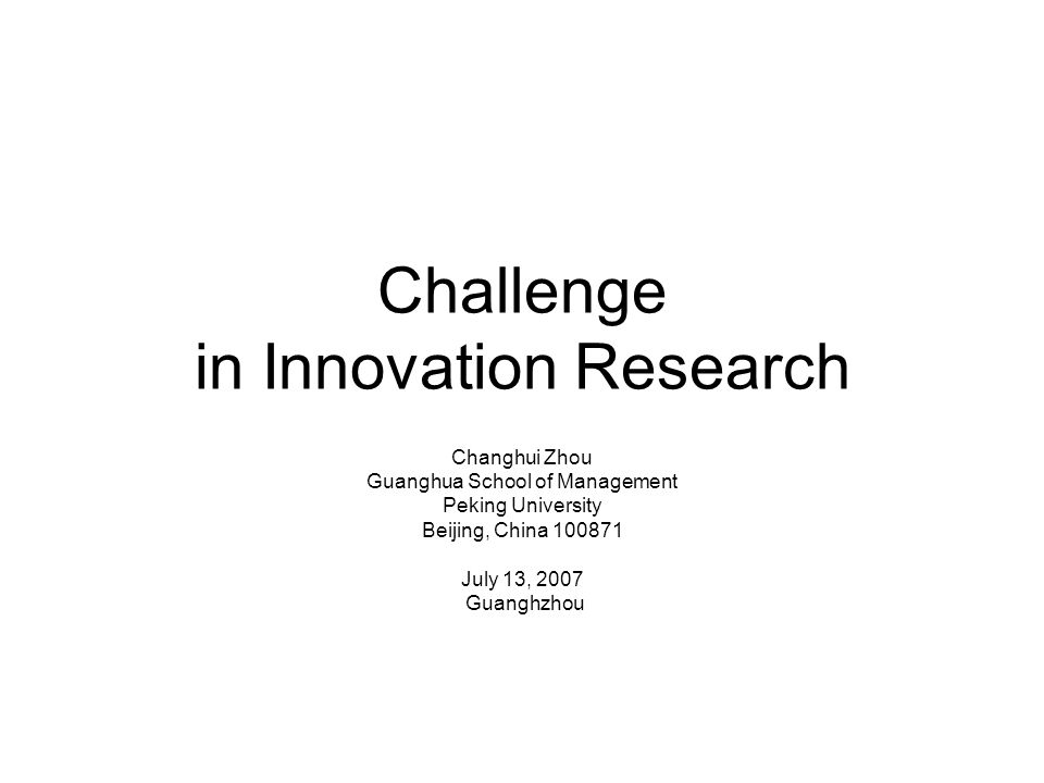 Challenge in Innovation Research Changhui Zhou Guanghua School of Management Peking University Beijing, China 100871 July 13, 2007 Guanghzhou