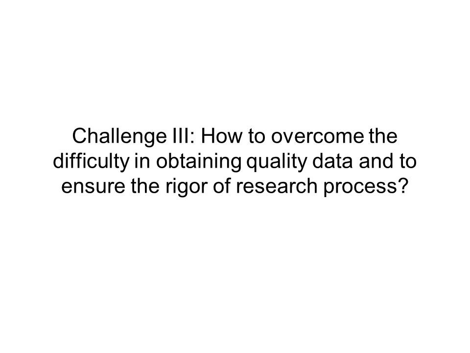 Challenge III: How to overcome the difficulty in obtaining quality data and to ensure the rigor of research process?