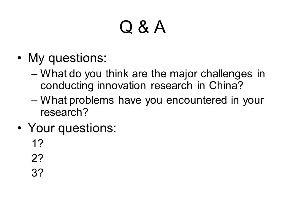 Q & A My questions: –What do you think are the major challenges in conducting innovation research in China.