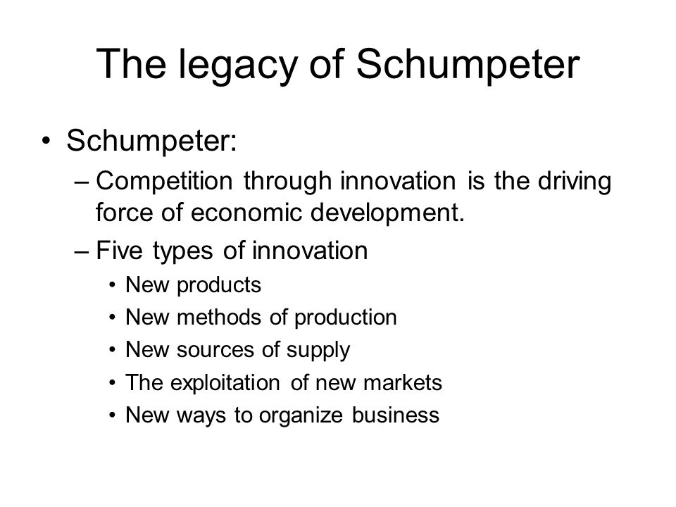 The legacy of Schumpeter Schumpeter: –Competition through innovation is the driving force of economic development.