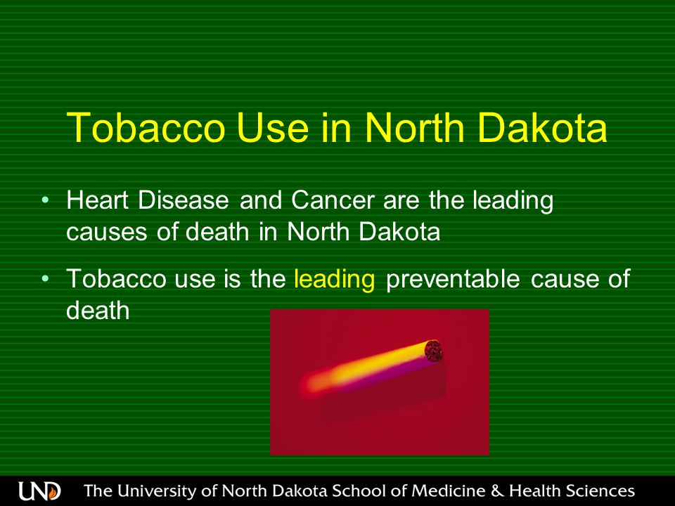 Tobacco Use in North Dakota Heart Disease and Cancer are the leading causes of death in North Dakota Tobacco use is the leading preventable cause of d