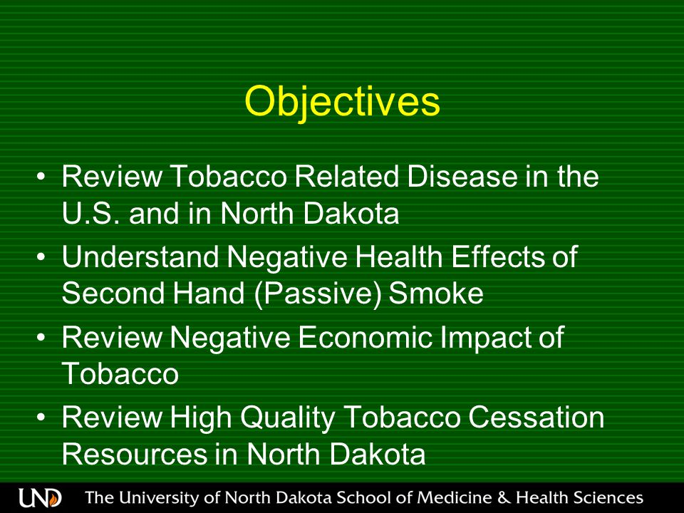 Objectives Review Tobacco Related Disease in the U.S. and in North Dakota Understand Negative Health Effects of Second Hand (Passive) Smoke Review Neg