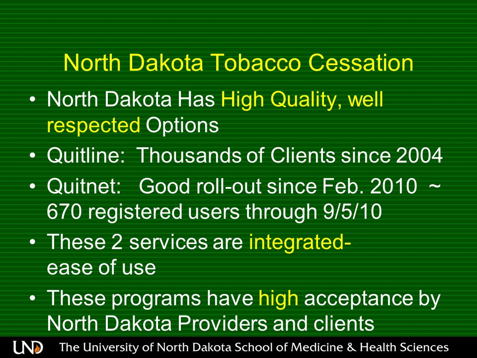 North Dakota Tobacco Cessation North Dakota Has High Quality, well respected Options Quitline: Thousands of Clients since 2004 Quitnet: Good roll-out