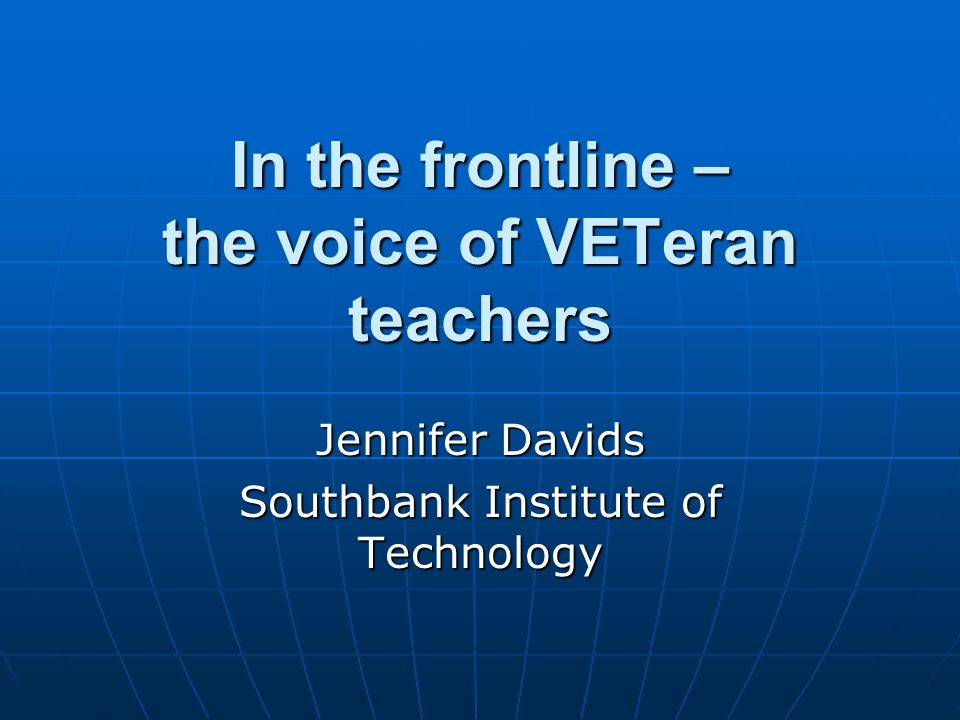 In the frontline – the voice of VETeran teachers Jennifer Davids Southbank Institute of Technology