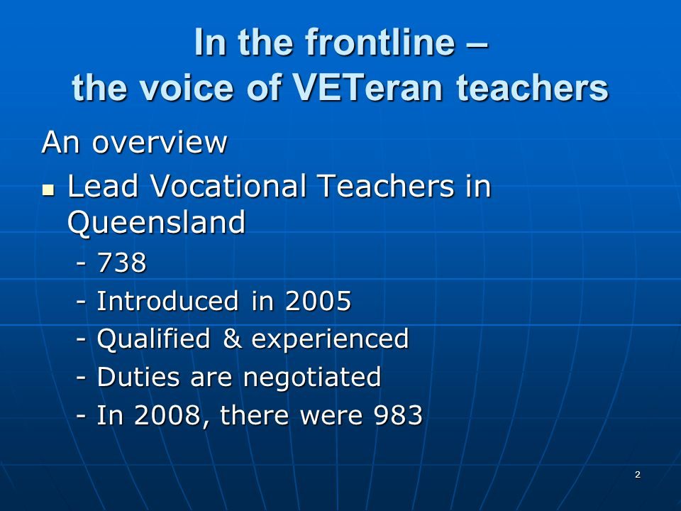 2 In the frontline – the voice of VETeran teachers An overview Lead Vocational Teachers in Queensland Lead Vocational Teachers in Queensland -738 -Int