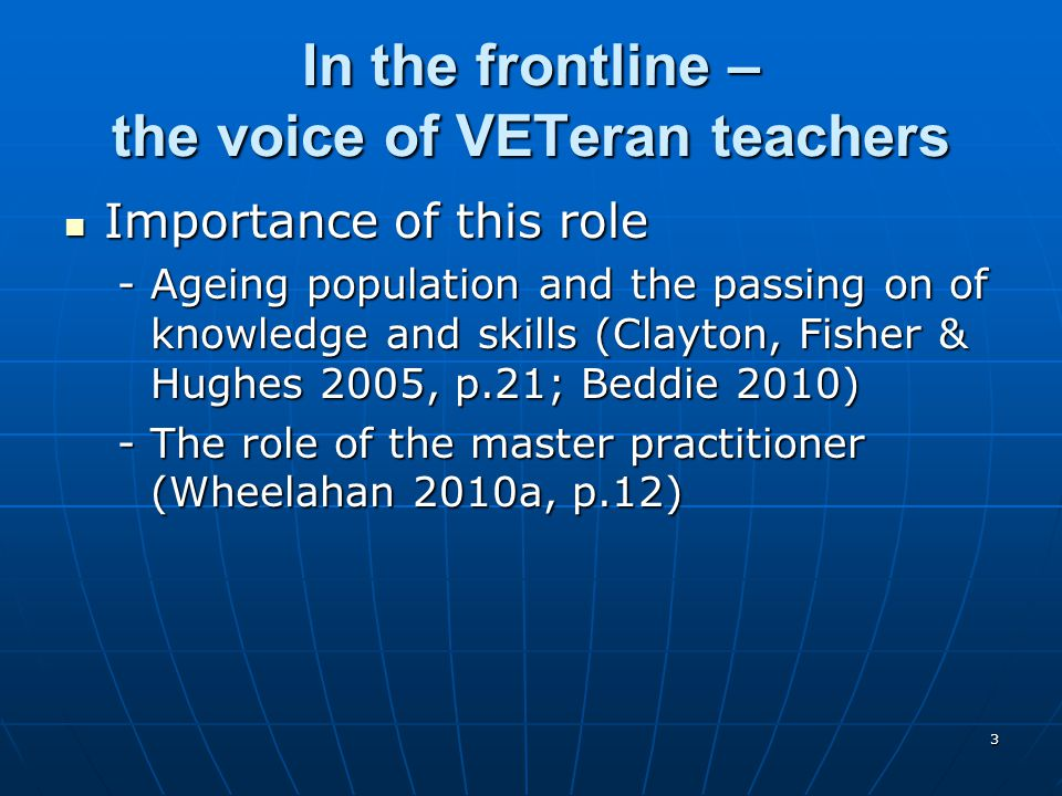 3 In the frontline – the voice of VETeran teachers Importance of this role Importance of this role -Ageing population and the passing on of knowledge