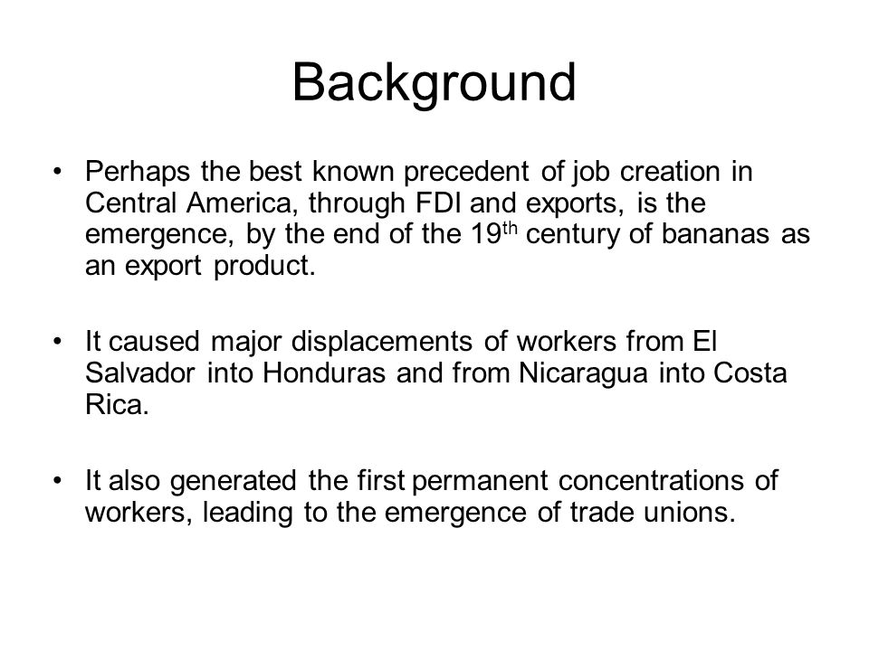Background Perhaps the best known precedent of job creation in Central America, through FDI and exports, is the emergence, by the end of the 19 th century of bananas as an export product.