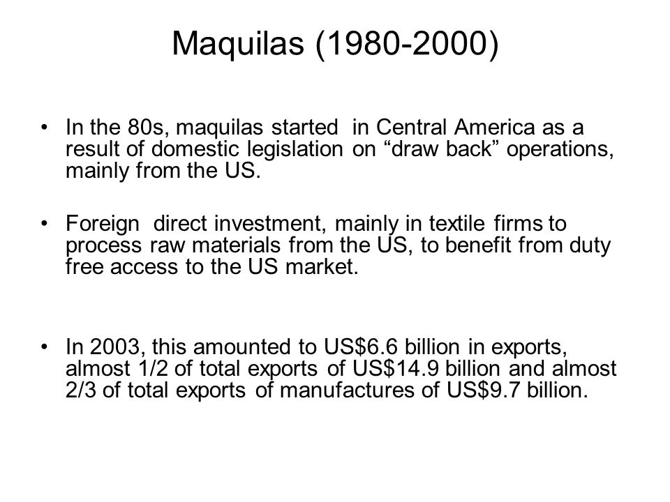 Maquilas (1980-2000) In the 80s, maquilas started in Central America as a result of domestic legislation on draw back operations, mainly from the US.