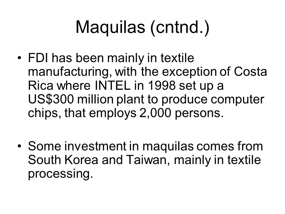 Maquilas (cntnd.) FDI has been mainly in textile manufacturing, with the exception of Costa Rica where INTEL in 1998 set up a US$300 million plant to produce computer chips, that employs 2,000 persons.