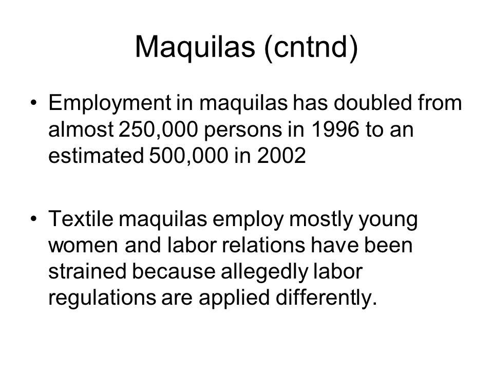 Maquilas (cntnd) Employment in maquilas has doubled from almost 250,000 persons in 1996 to an estimated 500,000 in 2002 Textile maquilas employ mostly young women and labor relations have been strained because allegedly labor regulations are applied differently.