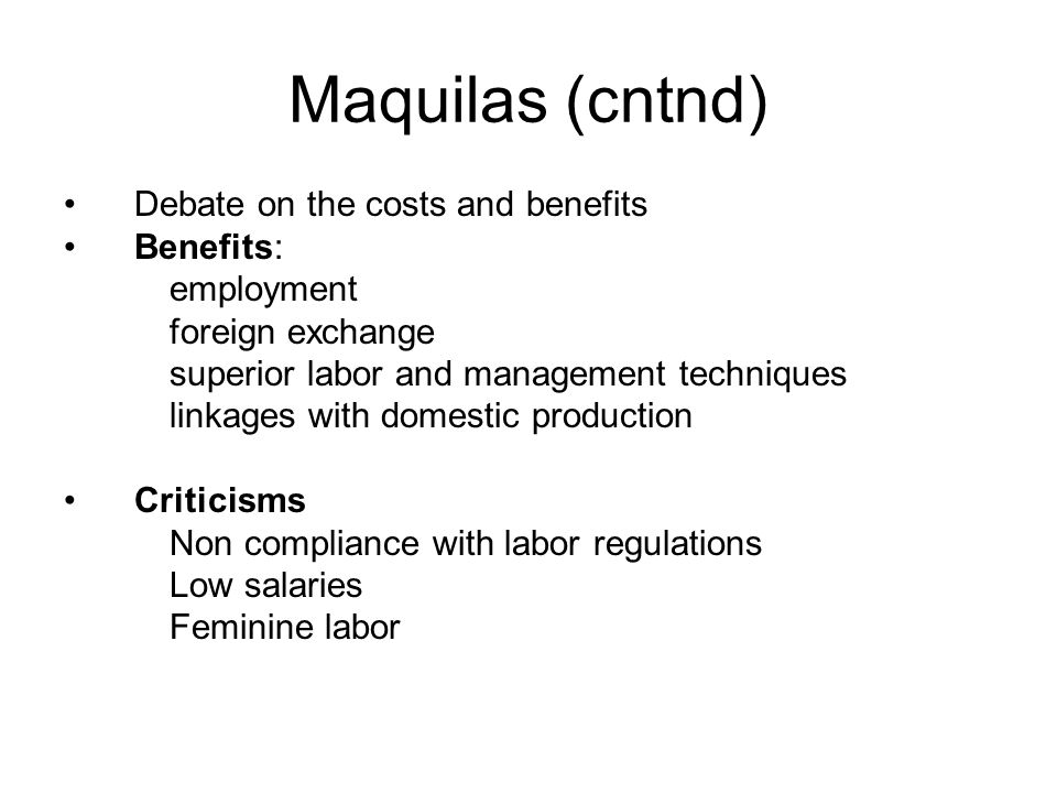 Maquilas (cntnd) Debate on the costs and benefits Benefits: employment foreign exchange superior labor and management techniques linkages with domestic production Criticisms Non compliance with labor regulations Low salaries Feminine labor
