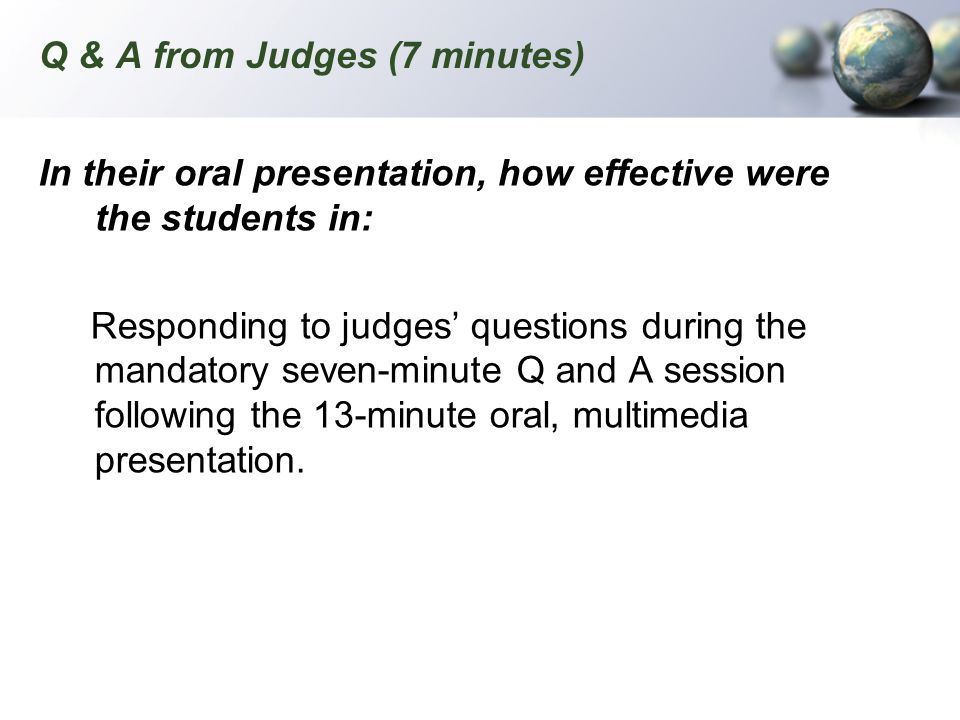 Q & A from Judges (7 minutes) In their oral presentation, how effective were the students in: Responding to judges questions during the mandatory seve